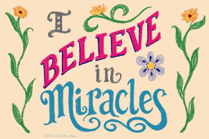 "flowers and colorful text that says ""I believe in miracles"""